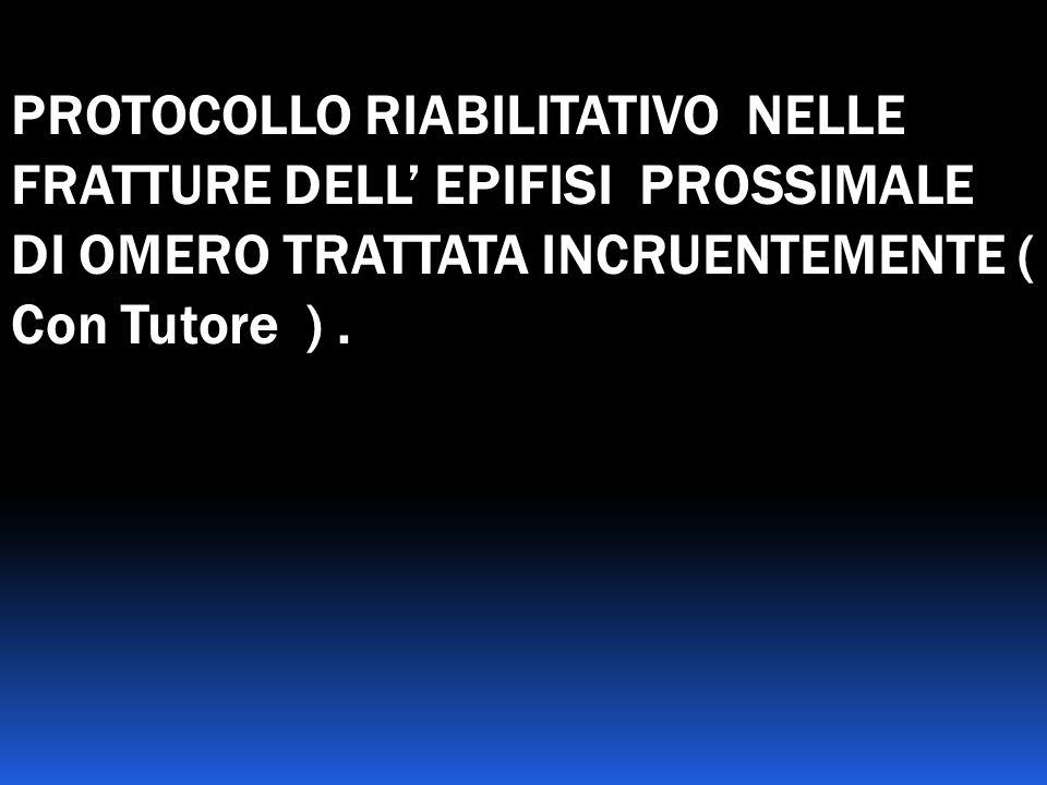PROTOCOLLO RIABILITATIVO NELLE FRATTURE DELL' EPIFISI PROSSIMALE DI OMERO TRATTATA INCRUENTEMENTE ( Con Tutore ) .