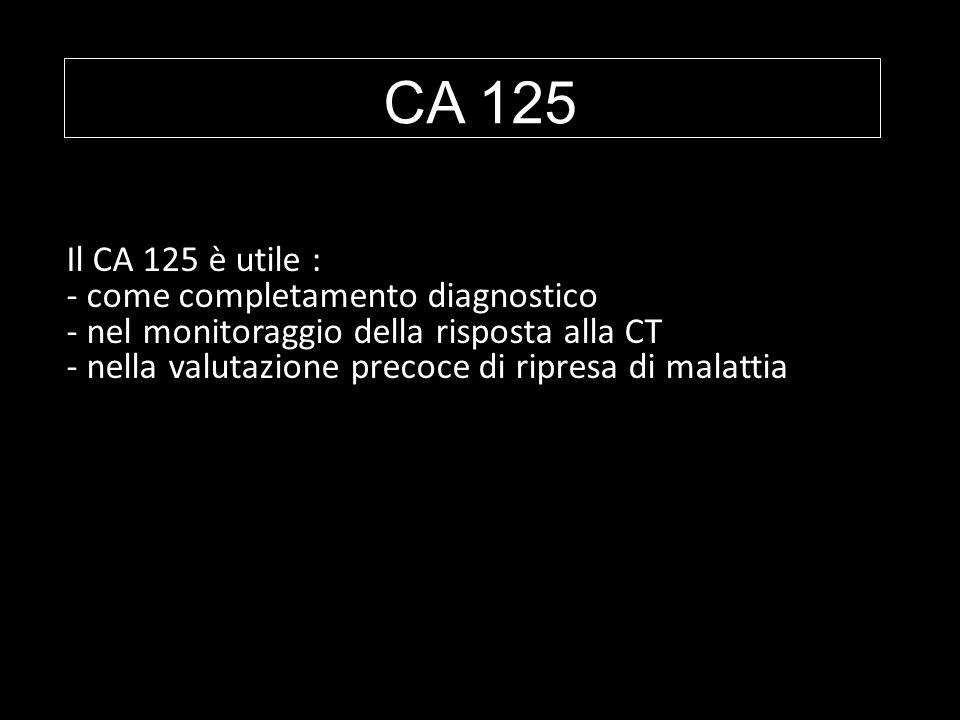 CA 125 Il CA 125 è utile : - come completamento diagnostico