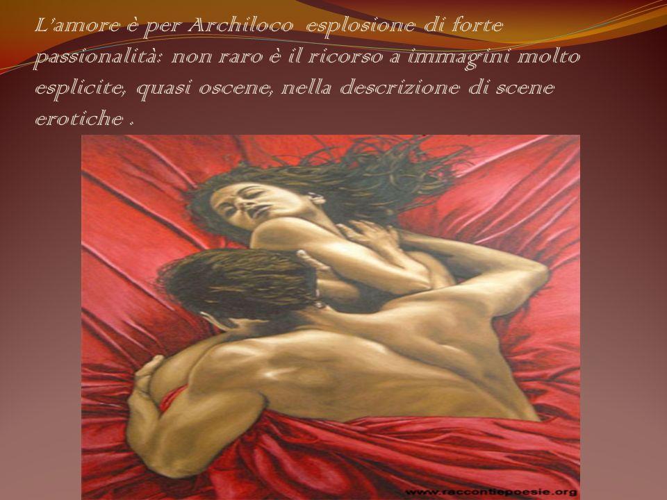 L'amore è per Archiloco esplosione di forte passionalità: non raro è il ricorso a immagini molto esplicite, quasi oscene, nella descrizione di scene erotiche .