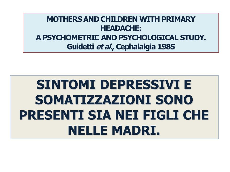 MOTHERS AND CHILDREN WITH PRIMARY HEADACHE: A PSYCHOMETRIC AND PSYCHOLOGICAL STUDY. Guidetti et al., Cephalalgia 1985