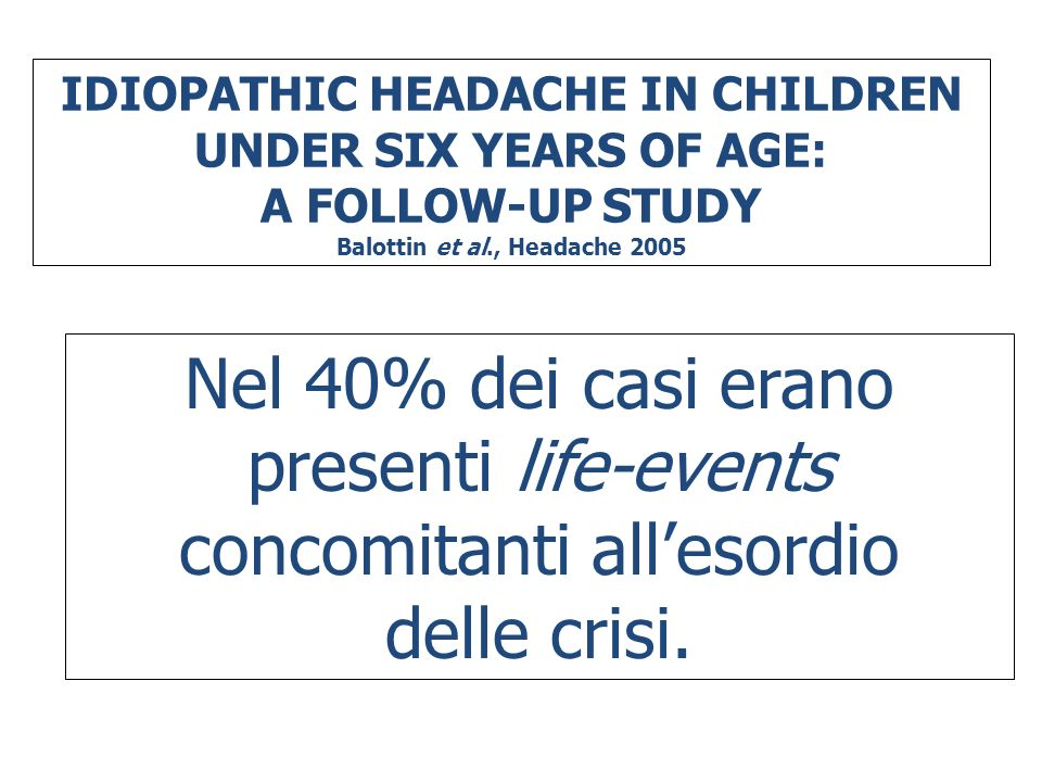 IDIOPATHIC HEADACHE IN CHILDREN UNDER SIX YEARS OF AGE: A FOLLOW-UP STUDY Balottin et al., Headache 2005