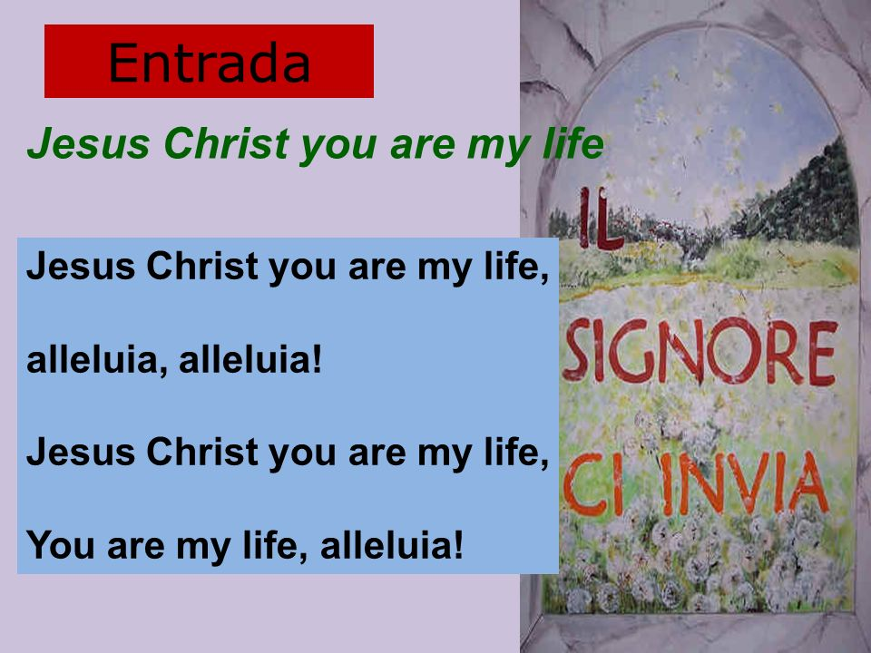 Entrada Jesus Christ you are my life Jesus Christ you are my life,