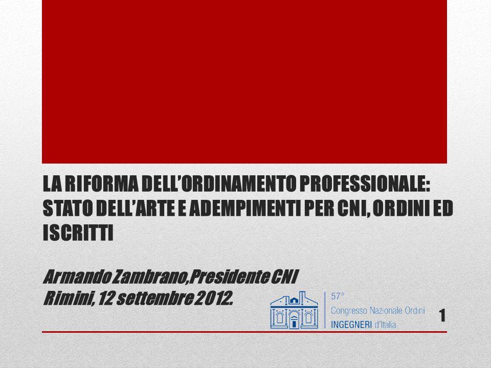 LA RIFORMA DELL'ORDINAMENTO PROFESSIONALE: STATO DELL'ARTE E ADEMPIMENTI PER CNI, ORDINI ED ISCRITTI Armando Zambrano,Presidente CNI Rimini, 12 settembre 2012.