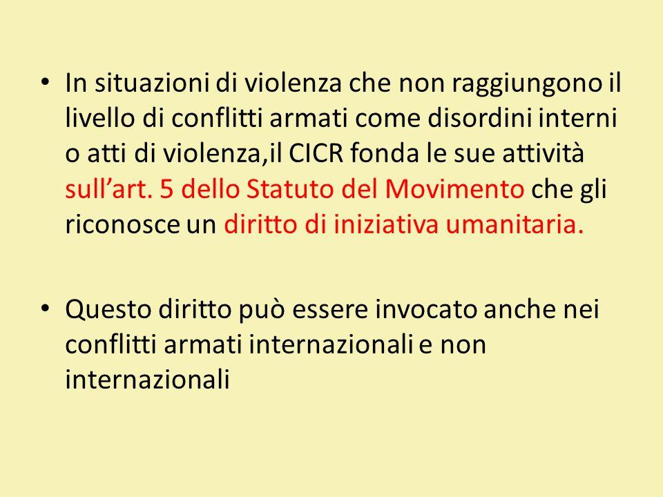In situazioni di violenza che non raggiungono il livello di conflitti armati come disordini interni o atti di violenza,il CICR fonda le sue attività sull'art. 5 dello Statuto del Movimento che gli riconosce un diritto di iniziativa umanitaria.