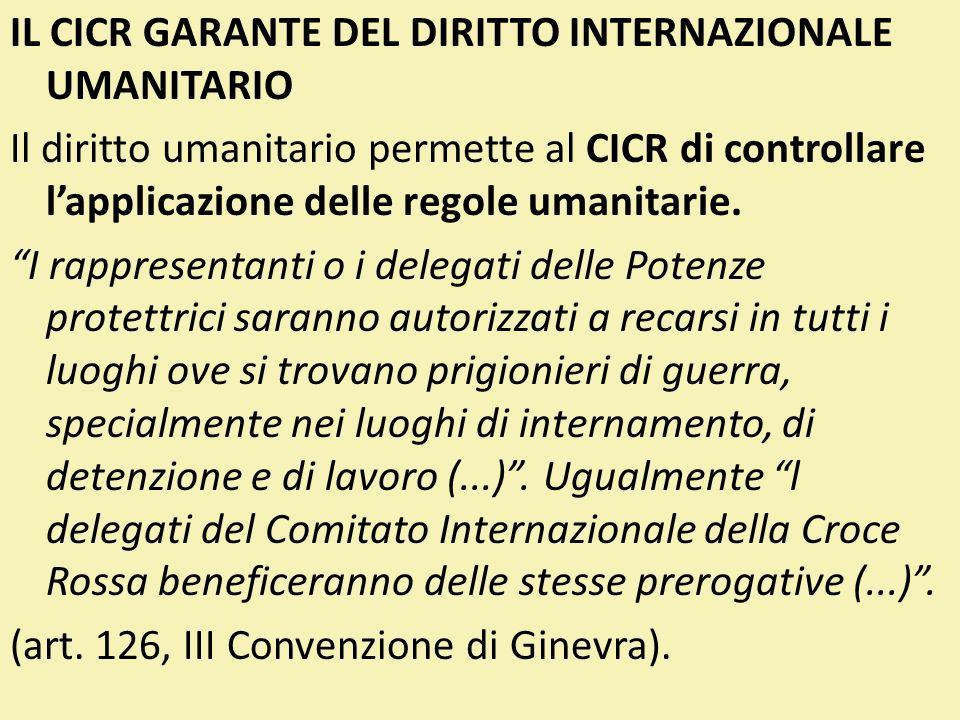 IL CICR GARANTE DEL DIRITTO INTERNAZIONALE UMANITARIO Il diritto umanitario permette al CICR di controllare l'applicazione delle regole umanitarie.