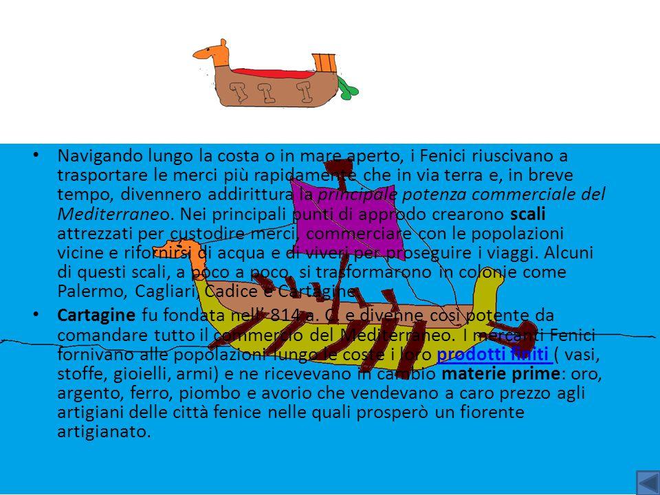 Navigando lungo la costa o in mare aperto, i Fenici riuscivano a trasportare le merci più rapidamente che in via terra e, in breve tempo, divennero addirittura la principale potenza commerciale del Mediterraneo. Nei principali punti di approdo crearono scali attrezzati per custodire merci, commerciare con le popolazioni vicine e rifornirsi di acqua e di viveri per proseguire i viaggi. Alcuni di questi scali, a poco a poco, si trasformarono in colonie come Palermo, Cagliari, Cadice e Cartagine.