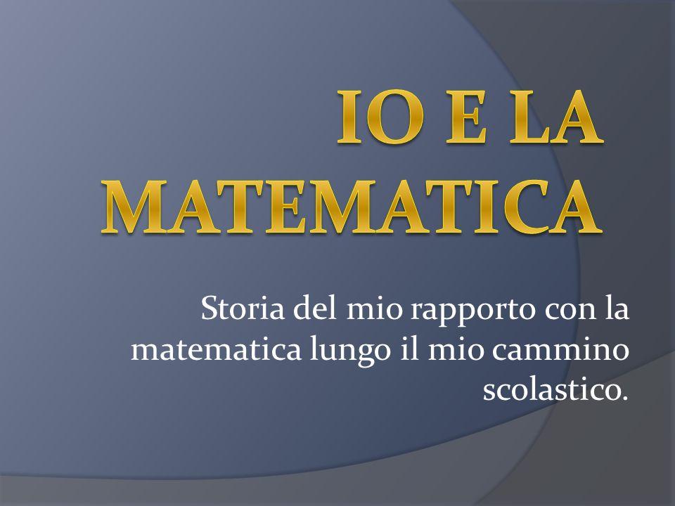 Io e la matematica Storia del mio rapporto con la matematica lungo il mio cammino scolastico.