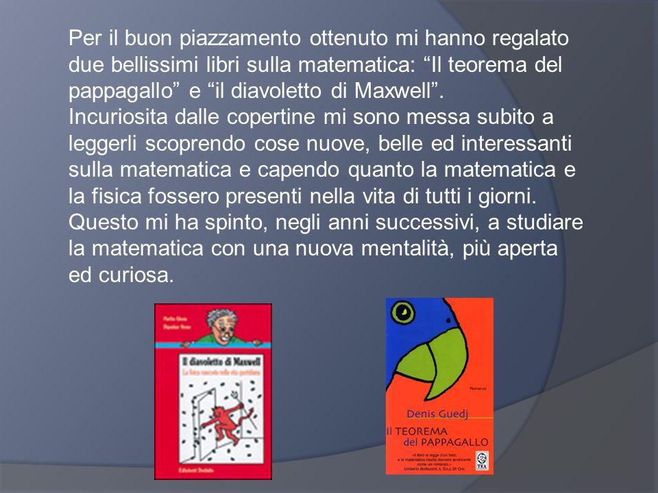 Per il buon piazzamento ottenuto mi hanno regalato due bellissimi libri sulla matematica: Il teorema del pappagallo e il diavoletto di Maxwell .