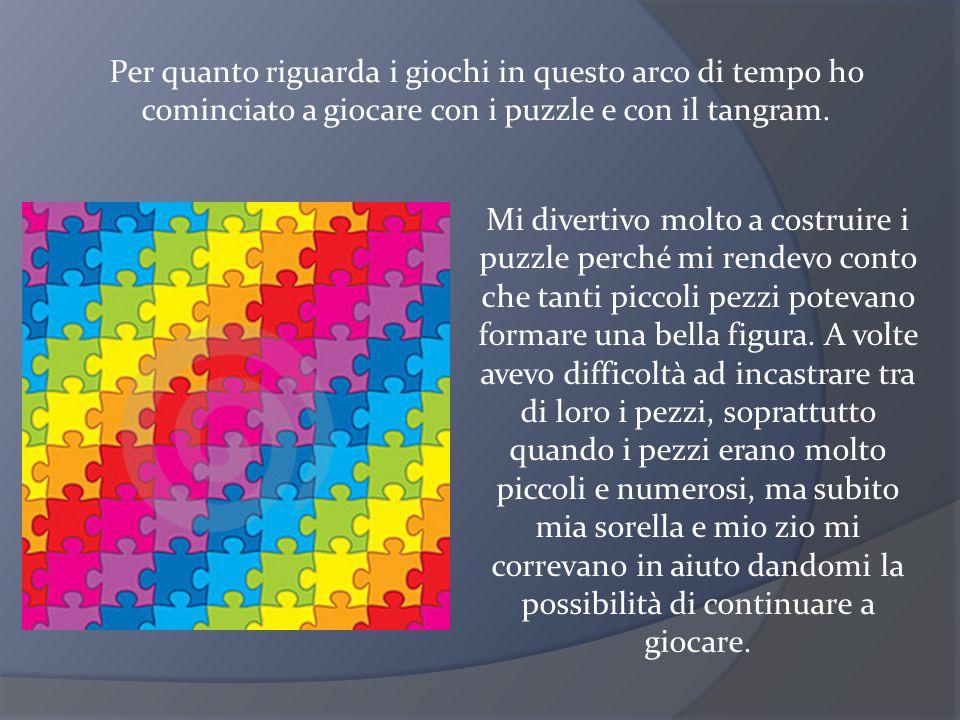 Per quanto riguarda i giochi in questo arco di tempo ho cominciato a giocare con i puzzle e con il tangram.