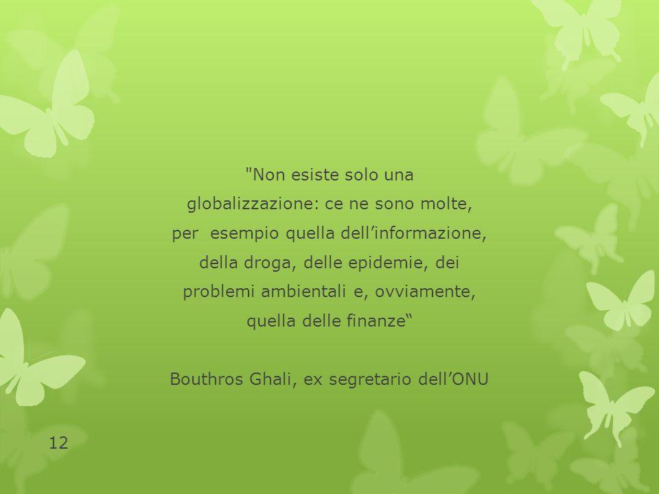 Non esiste solo una globalizzazione: ce ne sono molte, per esempio quella dell'informazione, della droga, delle epidemie, dei problemi ambientali e, ovviamente, quella delle finanze Bouthros Ghali, ex segretario dell'ONU