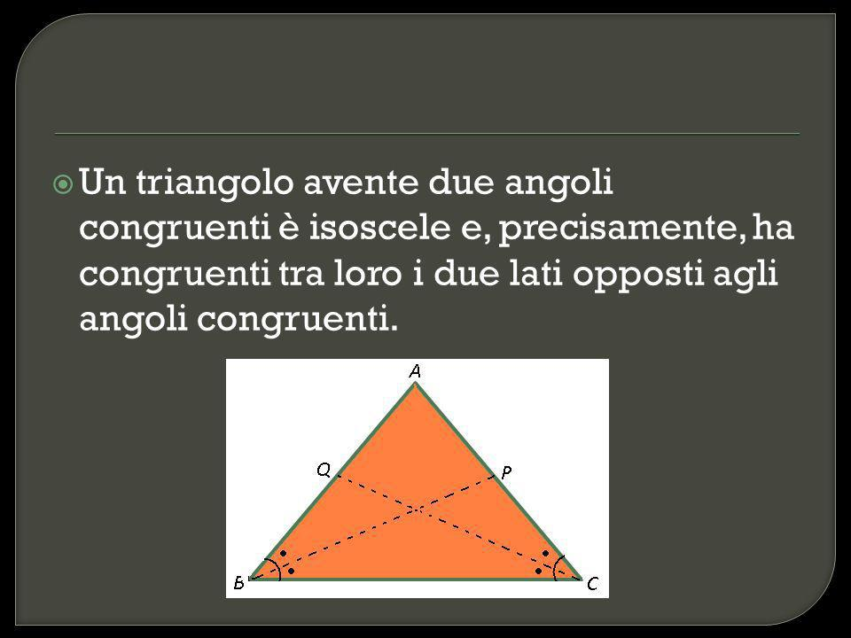Un triangolo avente due angoli congruenti è isoscele e, precisamente, ha congruenti tra loro i due lati opposti agli angoli congruenti.