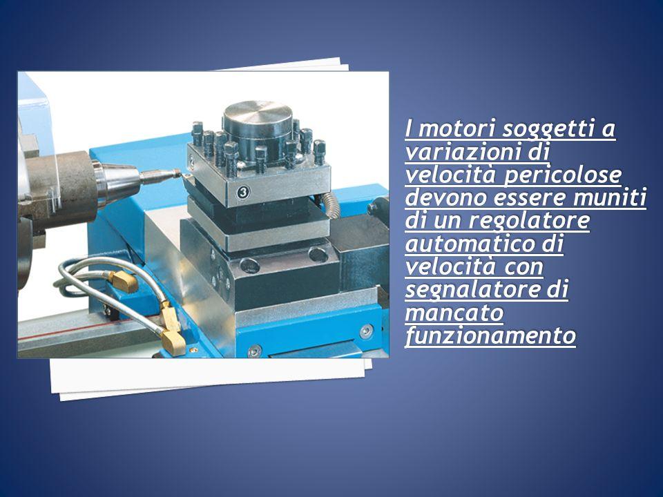 I motori soggetti a variazioni di velocità pericolose devono essere muniti di un regolatore automatico di velocità con segnalatore di mancato funzionamento