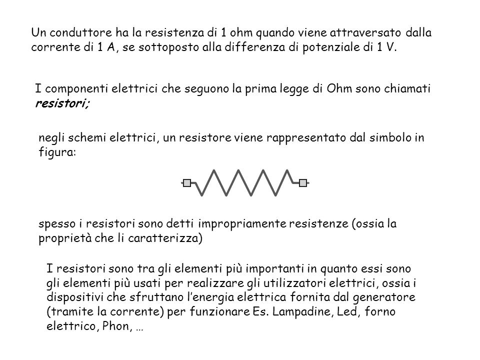 Un conduttore ha la resistenza di 1 ohm quando viene attraversato dalla corrente di 1 A, se sottoposto alla differenza di potenziale di 1 V.