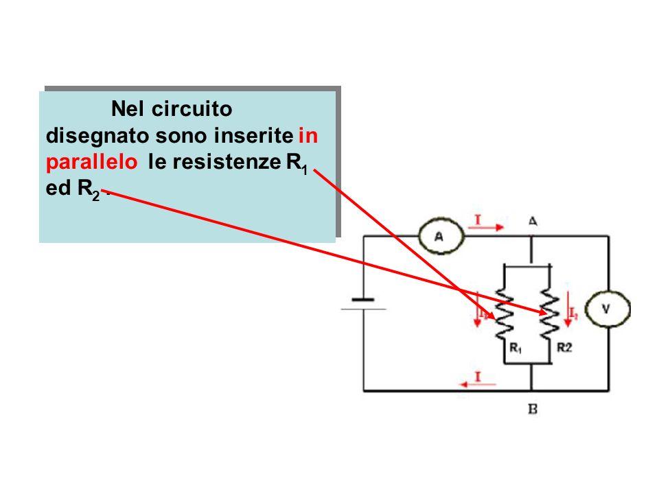 Nel circuito disegnato sono inserite in parallelo le resistenze R1 ed R2 .