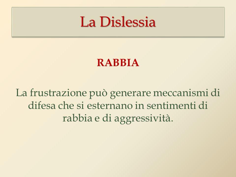 La Dislessia RABBIA La frustrazione può generare meccanismi di difesa che si esternano in sentimenti di rabbia e di aggressività.