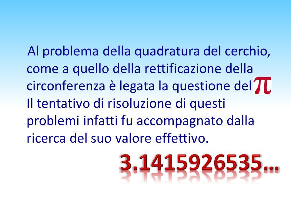 Al problema della quadratura del cerchio, come a quello della rettificazione della circonferenza è legata la questione del π. Il tentativo di risoluzione di questi problemi infatti fu accompagnato dalla ricerca del suo valore effettivo.