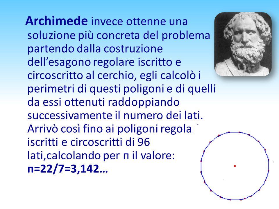 Archimede invece ottenne una soluzione più concreta del problema partendo dalla costruzione dell'esagono regolare iscritto e circoscritto al cerchio, egli calcolò i perimetri di questi poligoni e di quelli da essi ottenuti raddoppiando successivamente il numero dei lati.