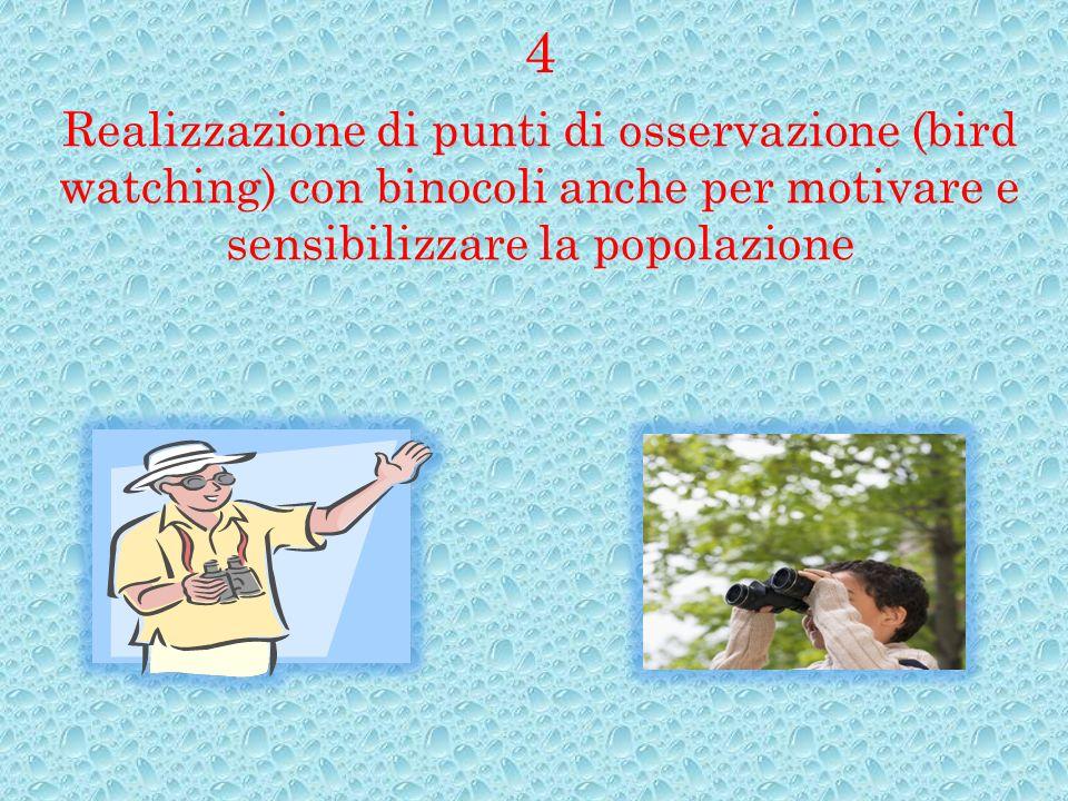 4 Realizzazione di punti di osservazione (bird watching) con binocoli anche per motivare e sensibilizzare la popolazione.