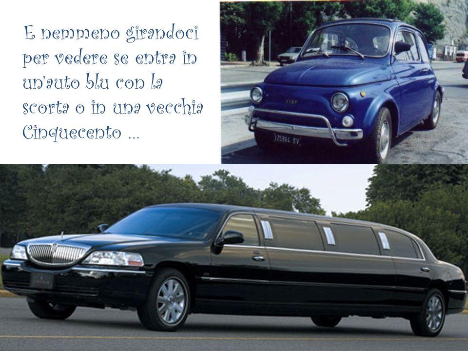 E nemmeno girandoci per vedere se entra in un'auto blu con la scorta o in una vecchia Cinquecento …