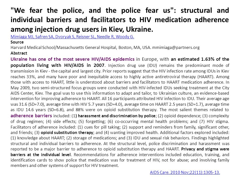 We fear the police, and the police fear us : structural and individual barriers and facilitators to HIV medication adherence among injection drug users in Kiev, Ukraine.