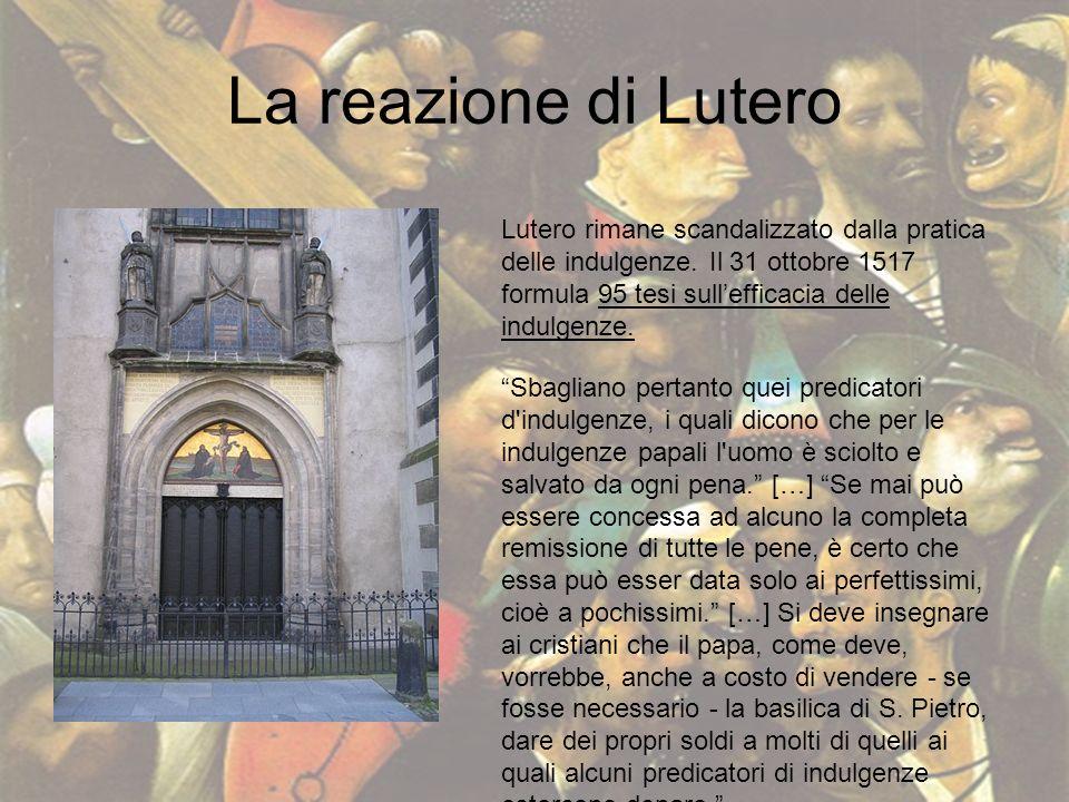 La reazione di Lutero Lutero rimane scandalizzato dalla pratica delle indulgenze. Il 31 ottobre 1517 formula 95 tesi sull'efficacia delle indulgenze.