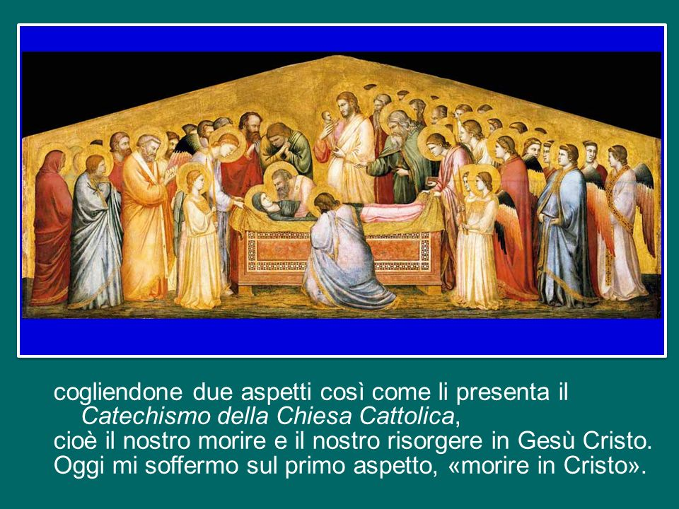 cogliendone due aspetti così come li presenta il Catechismo della Chiesa Cattolica, cioè il nostro morire e il nostro risorgere in Gesù Cristo.
