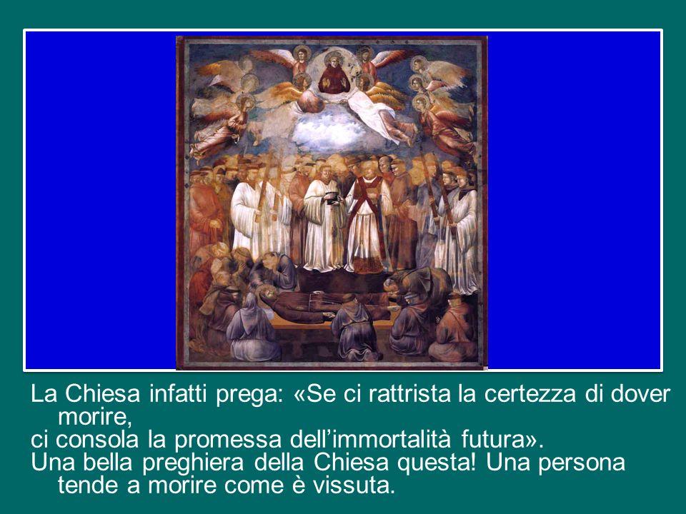 La Chiesa infatti prega: «Se ci rattrista la certezza di dover morire, ci consola la promessa dell'immortalità futura».