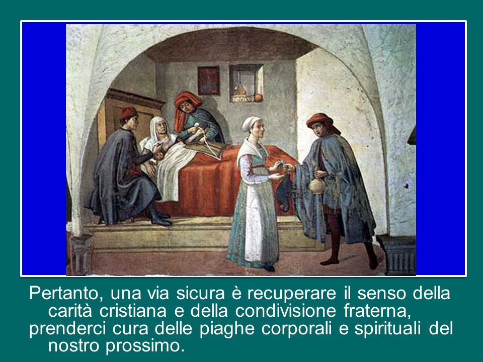 Pertanto, una via sicura è recuperare il senso della carità cristiana e della condivisione fraterna, prenderci cura delle piaghe corporali e spirituali del nostro prossimo.