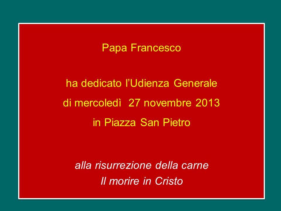 Papa Francesco ha dedicato l'Udienza Generale di mercoledì 27 novembre 2013 in Piazza San Pietro alla risurrezione della carne Il morire in Cristo