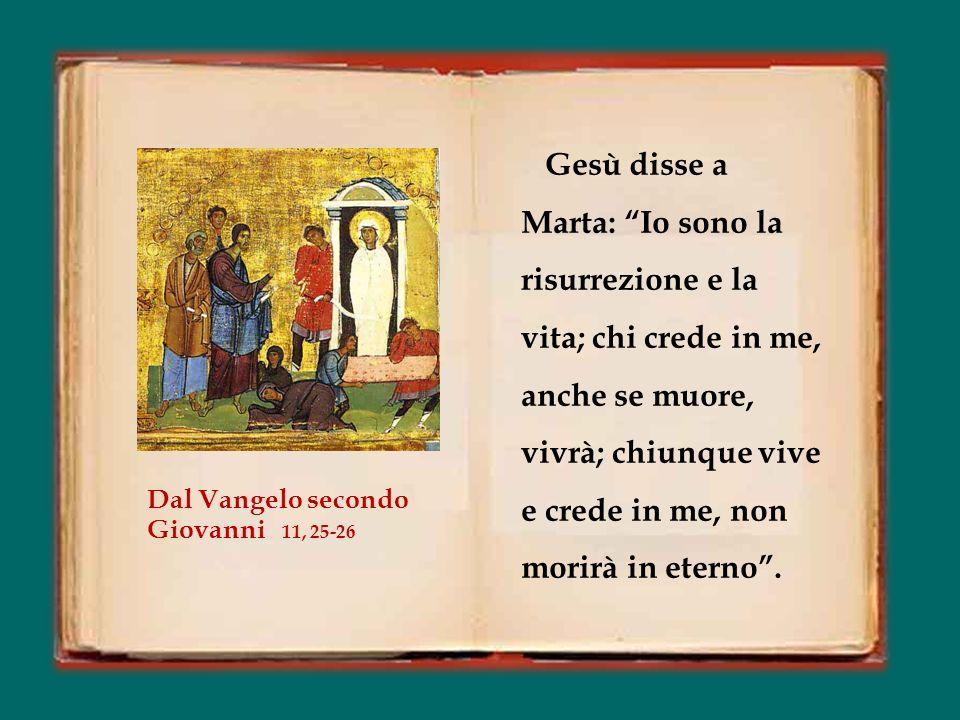 Gesù disse a Marta: Io sono la risurrezione e la vita; chi crede in me, anche se muore, vivrà; chiunque vive e crede in me, non morirà in eterno .