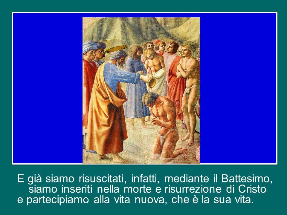 E già siamo risuscitati, infatti, mediante il Battesimo, siamo inseriti nella morte e risurrezione di Cristo e partecipiamo alla vita nuova, che è la sua vita.