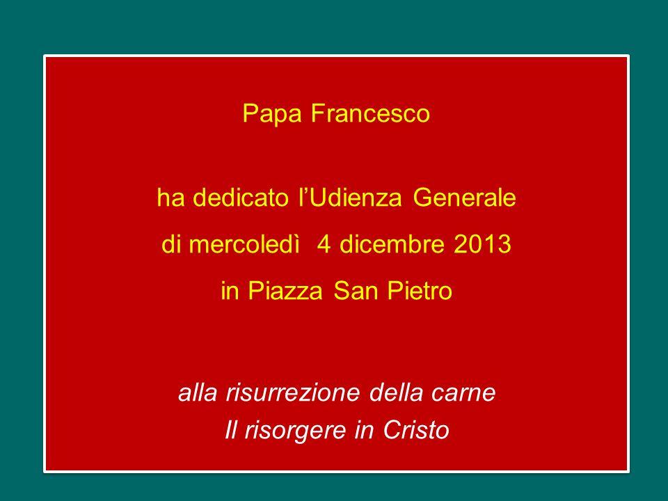 Papa Francesco ha dedicato l'Udienza Generale di mercoledì 4 dicembre 2013 in Piazza San Pietro alla risurrezione della carne Il risorgere in Cristo