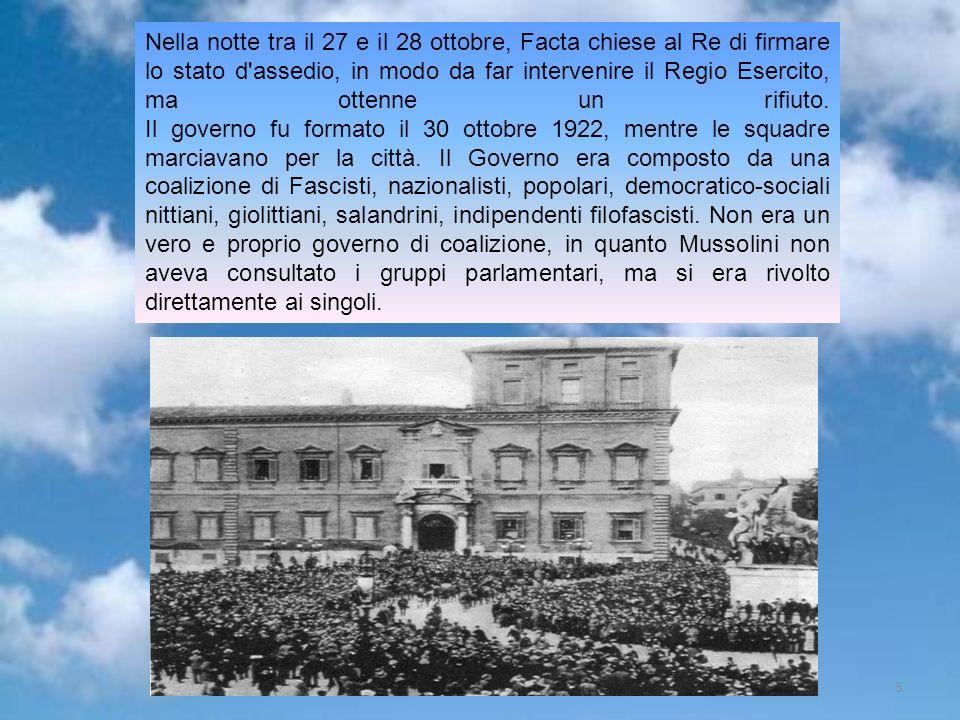 Nella notte tra il 27 e il 28 ottobre, Facta chiese al Re di firmare lo stato d assedio, in modo da far intervenire il Regio Esercito, ma ottenne un rifiuto. Il governo fu formato il 30 ottobre 1922, mentre le squadre marciavano per la città. Il Governo era composto da una coalizione di Fascisti, nazionalisti, popolari, democratico-sociali nittiani, giolittiani, salandrini, indipendenti filofascisti. Non era un vero e proprio governo di coalizione, in quanto Mussolini non aveva consultato i gruppi parlamentari, ma si era rivolto direttamente ai singoli.