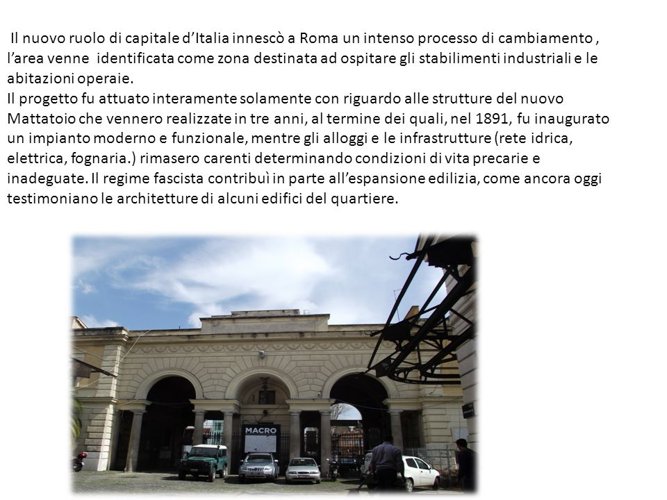 Il nuovo ruolo di capitale d'Italia innescò a Roma un intenso processo di cambiamento , l'area venne identificata come zona destinata ad ospitare gli stabilimenti industriali e le abitazioni operaie.