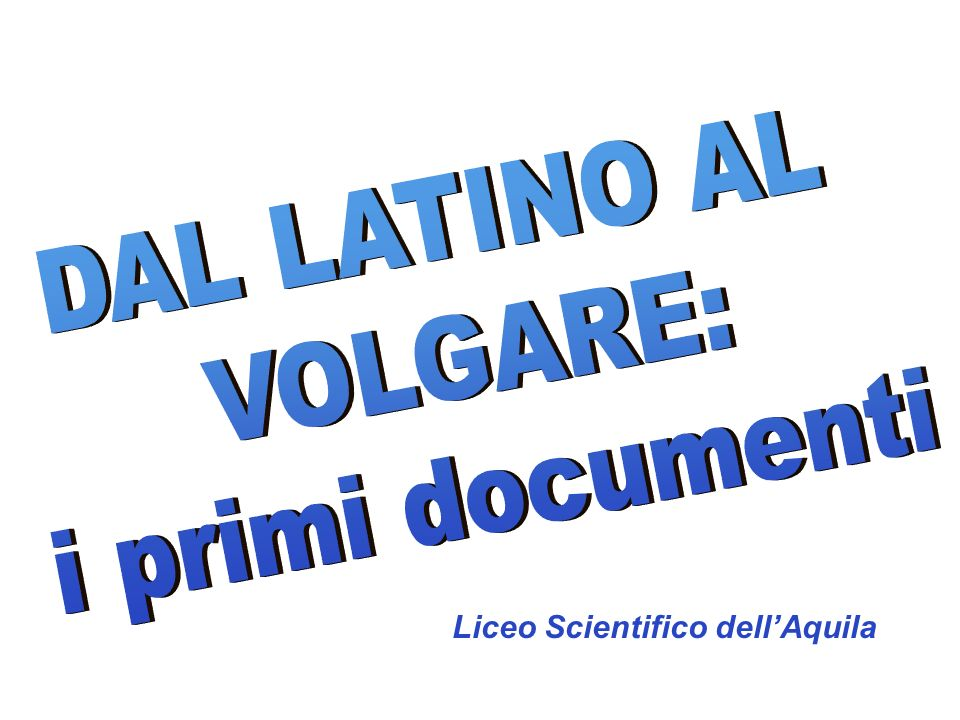 DAL LATINO AL VOLGARE: i primi documenti Liceo Scientifico dell'Aquila