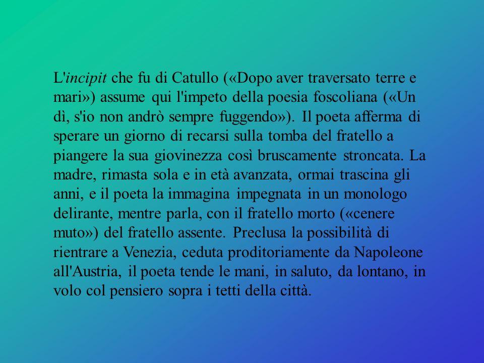 L incipit che fu di Catullo («Dopo aver traversato terre e mari») assume qui l impeto della poesia foscoliana («Un dì, s io non andrò sempre fuggendo»).