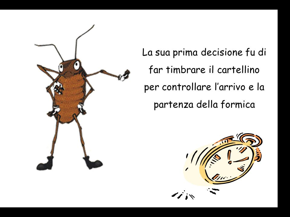 La sua prima decisione fu di far timbrare il cartellino per controllare l'arrivo e la partenza della formica