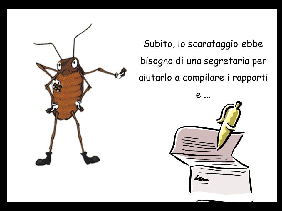 Subito, lo scarafaggio ebbe bisogno di una segretaria per aiutarlo a compilare i rapporti e ...
