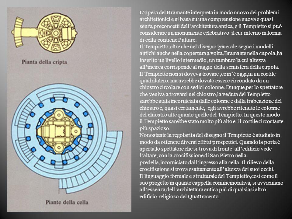 L'opera del Bramante interpreta in modo nuovo dei problemi architettonici e si basa su una comprensione nuova e quasi senza preconcetti dell'architettura antica, e il Tempietto si può considerare un monumento celebrativo il cui interno in forma di cella contiene l'altare.