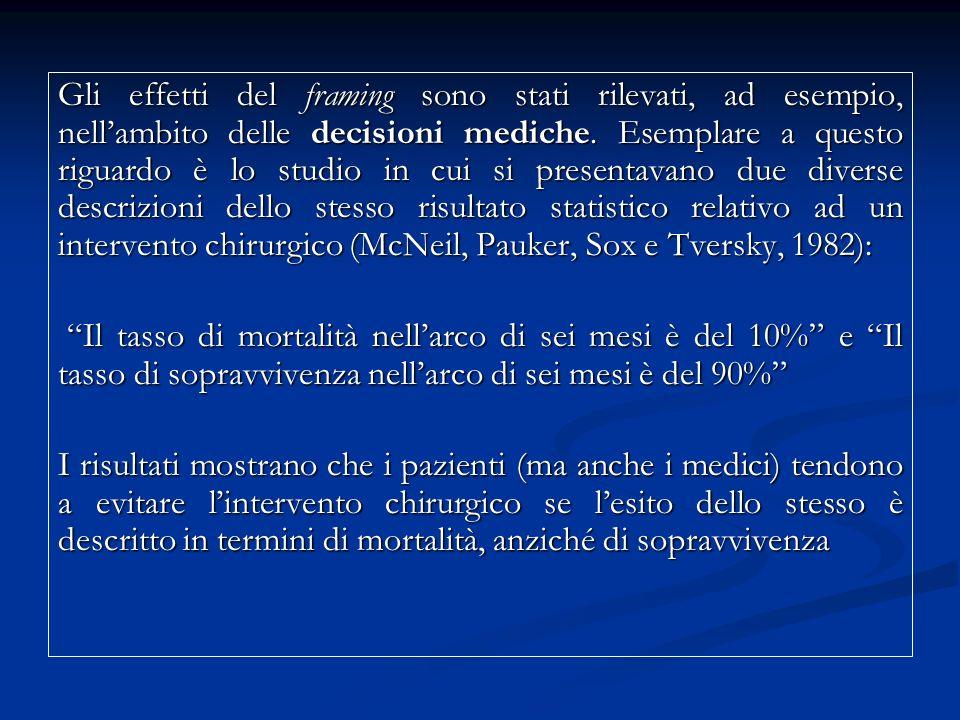 Gli effetti del framing sono stati rilevati, ad esempio, nell'ambito delle decisioni mediche. Esemplare a questo riguardo è lo studio in cui si presentavano due diverse descrizioni dello stesso risultato statistico relativo ad un intervento chirurgico (McNeil, Pauker, Sox e Tversky, 1982):