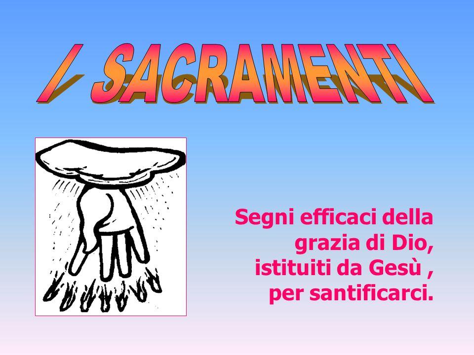 I SACRAMENTI Segni efficaci della grazia di Dio, istituiti da Gesù , per santificarci.