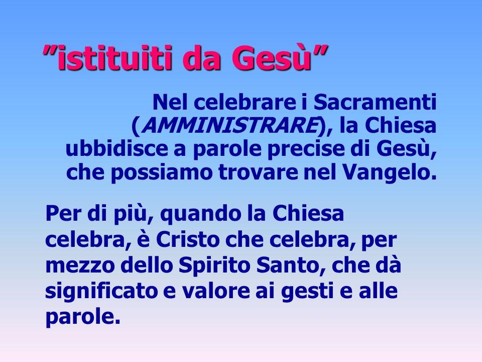 istituiti da Gesù Nel celebrare i Sacramenti (AMMINISTRARE), la Chiesa ubbidisce a parole precise di Gesù, che possiamo trovare nel Vangelo.