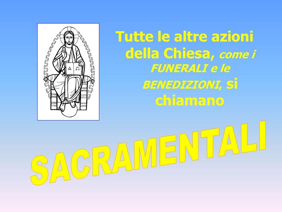 Tutte le altre azioni della Chiesa, come i FUNERALI e le BENEDIZIONI, si chiamano