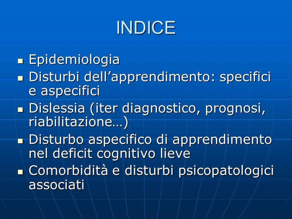 INDICE Epidemiologia. Disturbi dell'apprendimento: specifici e aspecifici. Dislessia (iter diagnostico, prognosi, riabilitazione…)