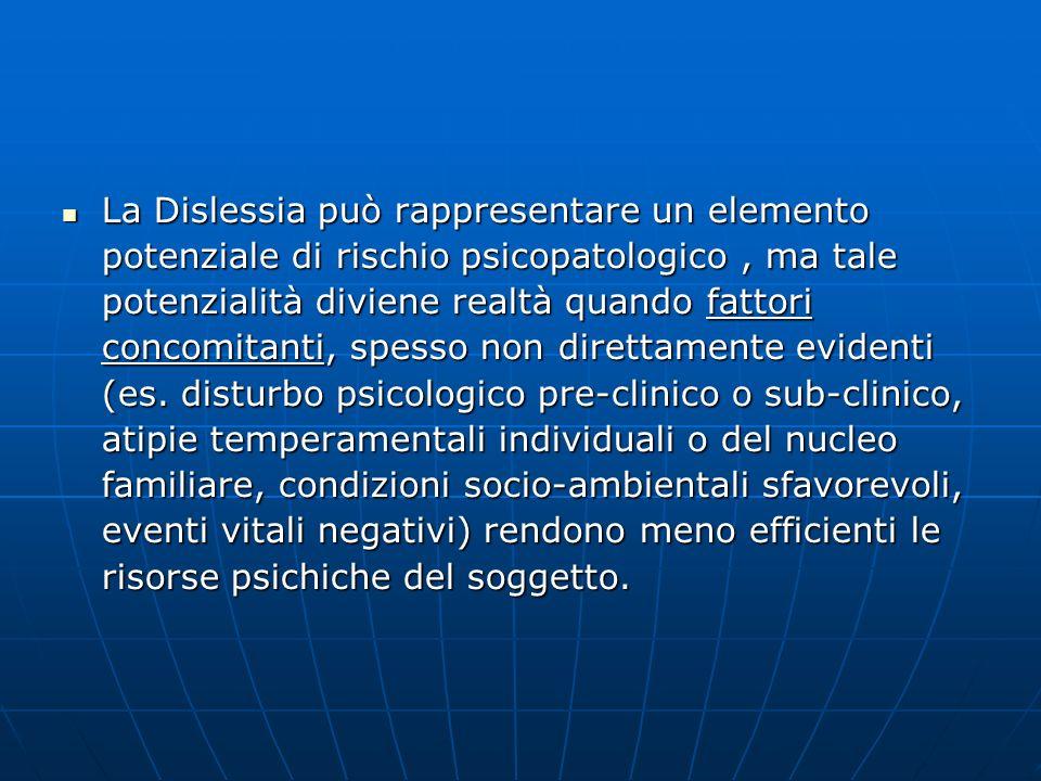 La Dislessia può rappresentare un elemento potenziale di rischio psicopatologico , ma tale potenzialità diviene realtà quando fattori concomitanti, spesso non direttamente evidenti (es.