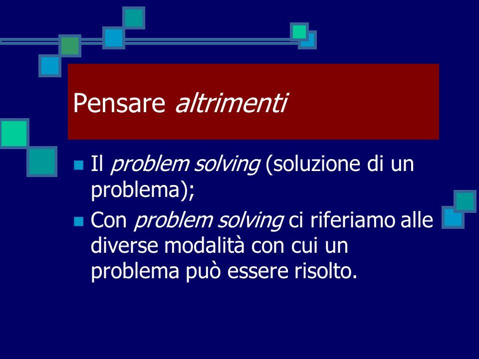 Pensare altrimenti Il problem solving (soluzione di un problema);