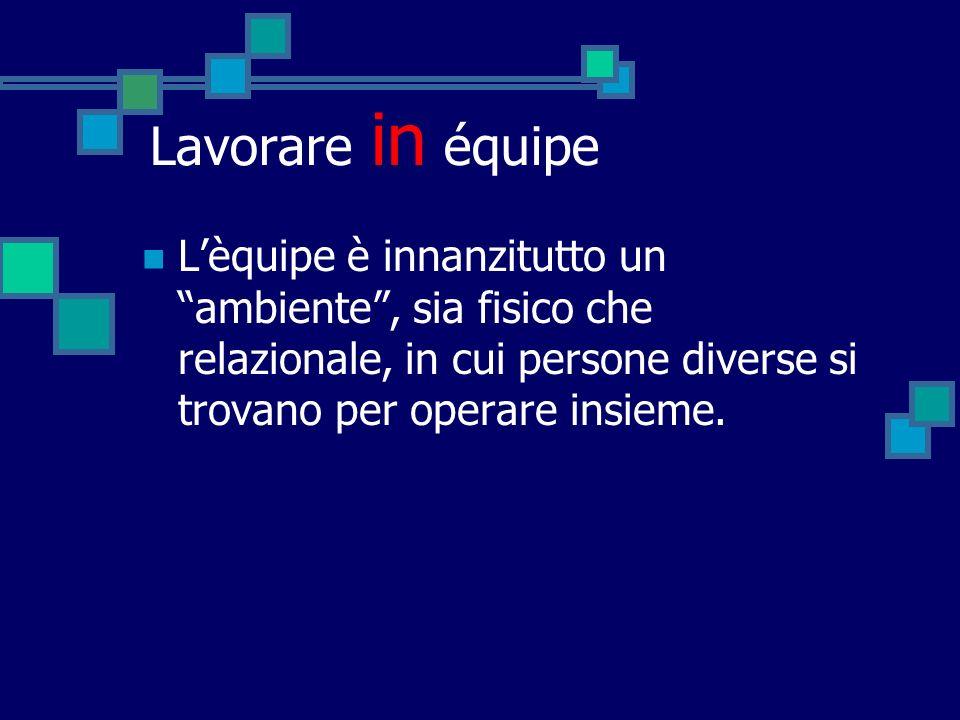 Lavorare in équipe L'èquipe è innanzitutto un ambiente , sia fisico che relazionale, in cui persone diverse si trovano per operare insieme.