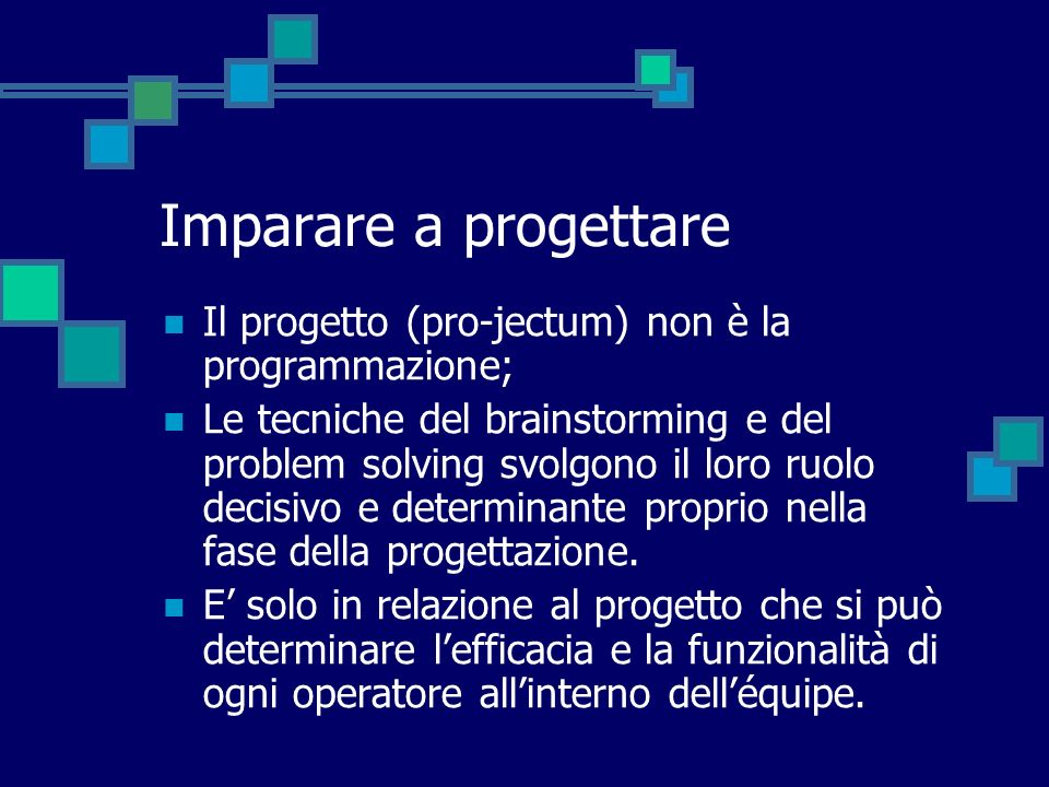 Imparare a progettare Il progetto (pro-jectum) non è la programmazione;