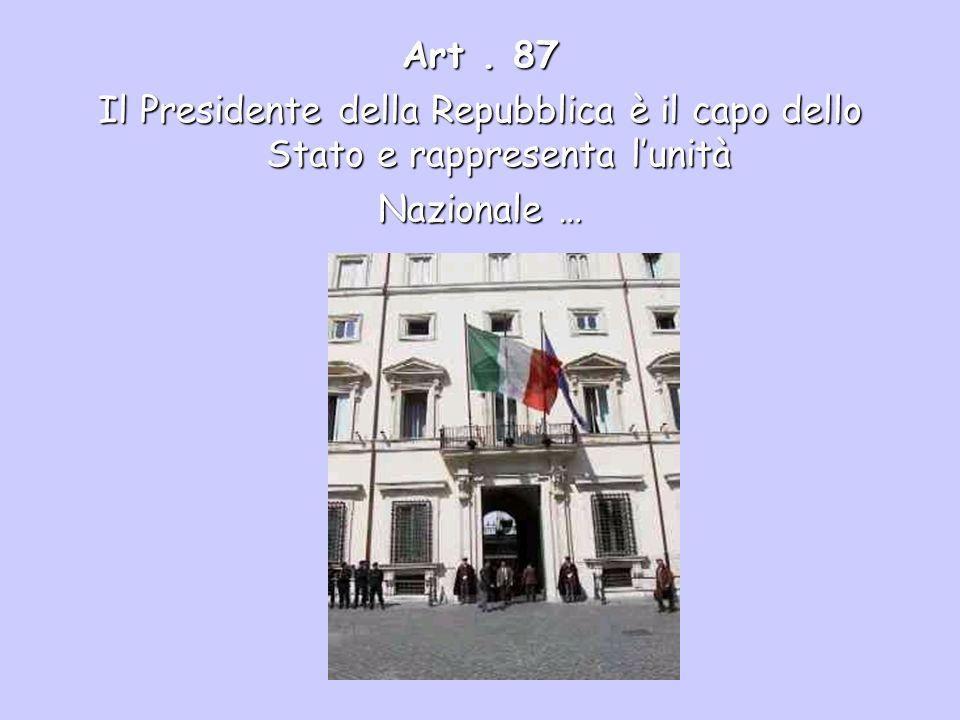 Art . 87 Il Presidente della Repubblica è il capo dello Stato e rappresenta l'unità Nazionale …