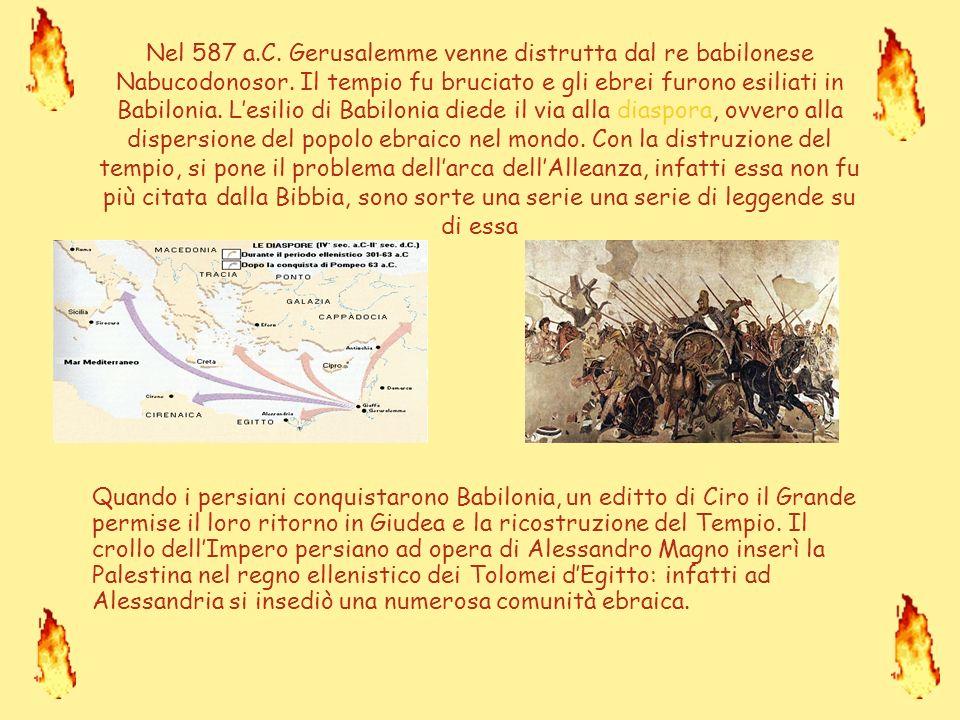 Nel 587 a.C. Gerusalemme venne distrutta dal re babilonese Nabucodonosor. Il tempio fu bruciato e gli ebrei furono esiliati in Babilonia. L'esilio di Babilonia diede il via alla diaspora, ovvero alla dispersione del popolo ebraico nel mondo. Con la distruzione del tempio, si pone il problema dell'arca dell'Alleanza, infatti essa non fu più citata dalla Bibbia, sono sorte una serie una serie di leggende su di essa